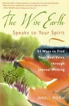 The Wise Earth Speaks to Your Spirit - 52 Lessons to Find Your Soul Voice through Journal Writing ebook by Janell Moon