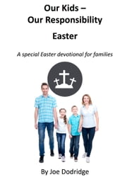 Our Kids - Our Responsibility, Easter - a special Easter devotional for families ebook by Joe Dodridge