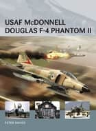 USAF McDonnell Douglas F-4 Phantom II ebook by Peter E. Davies,Adam Tooby,Mr Henry Morshead