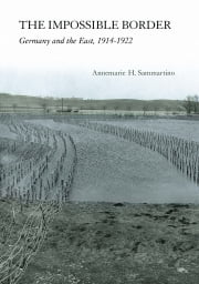 The Impossible Border - Germany and the East, 1914–1922 ebook by Annemarie H. Sammartino
