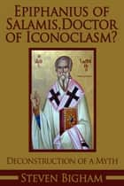 Epiphanius of Salamis, Doctor of Iconoclasm? Deconstruction of a Myth ebook by Steven Bigham