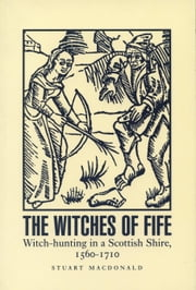 Witches of Fife - Witch-hunting in a Scottish Shire, 1560-1710 ebook by Stuart MacDonald