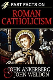 Fast Facts on Roman Catholicism ebook by Ankerberg, John, Weldon, John