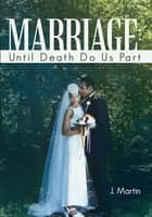 Marriage: Until Death Do Us Part ebook by J. Martin