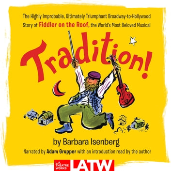 Tradition! - The Highly Improbable, Ultimately Triumphant Broadway-to-Hollywood Story of Fiddler on the Roof, the World's Most Beloved Musical audiobook by Barbara Isenberg