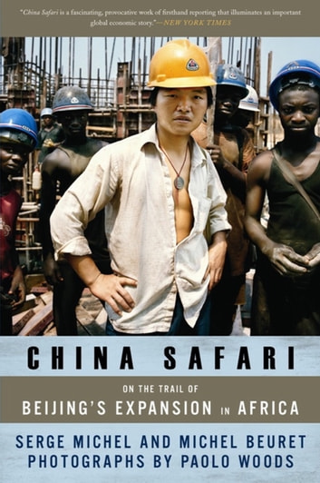 China Safari - On the Trail of Beijing's Expansion in Africa ebook by Serge Michel,Michel Beuret
