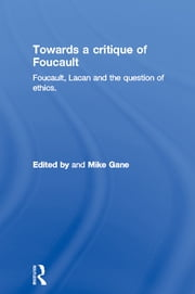 Towards a critique of Foucault - Foucault, Lacan and the question of ethics. ebook by Mike Gane