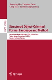 Structured Object-Oriented Formal Language and Method - 6th International Workshop, SOFL+MSVL 2016, Tokyo, Japan, November 15, 2016, Revised Selected Papers ebook by