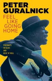 Feel Like Going Home - Portraits in Blues and Rock 'n' Roll ebook by Peter Guralnick