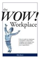 The Wow! Workplace: How to build an employee recognition culture that engages your people and produces big results for your organization ebook by Mike Byam