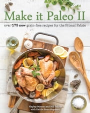 Make it Paleo II - Over 175 New Grain-Free Recipes for the Primal Palate ebook by Hayley Mason,Bill Staley,Caitlin Nagelson