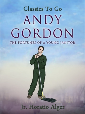 Andy Gordon - Or, the Fortunes of a Young Janitor ebook by Jr. Horatio Alger