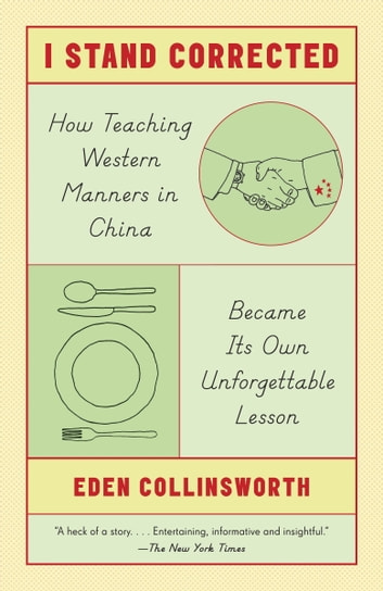 I Stand Corrected - How Teaching Western Manners in China Became Its Own Unforgettable Lesson ebook by Eden Collinsworth