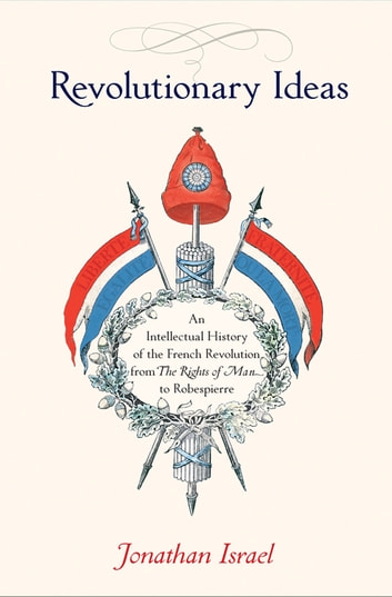 Revolutionary Ideas - An Intellectual History of the French Revolution from The Rights of Man to Robespierre ebook by Jonathan Israel