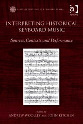 Interpreting Historical Keyboard Music - Sources, Contexts and Performance ebook by Dr Andrew Woolley,Professor David J Smith
