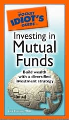 The Pocket Idiot's Guide to Investing in Mutual Funds - Build Wealth with a Diversified Investment Strategy eBook by Lita Epstein MBA