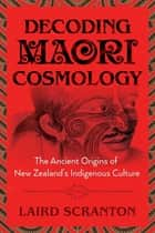 Decoding Maori Cosmology - The Ancient Origins of New Zealand's Indigenous Culture ebook by Laird Scranton