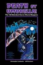 Death by Umbrella! The 100 Weirdest Horror Movie Weapons ebook by Christopher Lombardo, Jeff Kirschner