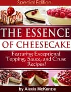 The Essence of Cheesecake: Featuring Special Topping, Sauce, and Crust Recipes! ebook by Alexis McKenzie