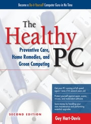 The Healthy PC: Preventive Care, Home Remedies, and Green Computing, 2nd Edition ebook by Guy Hart-Davis