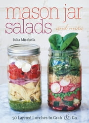 Mason Jar Salads and More - 50 Layered Lunches to Grab and Go ebook by Julia Mirabella