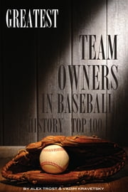 Greatest Team Owners in Baseball History: Top 100 ebook by alex trostanetskiy