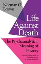 Life Against Death - The Psychoanalytical Meaning of History ebook by Norman O. Brown, Christopher Lasch