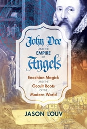 John Dee and the Empire of Angels - Enochian Magick and the Occult Roots of the Modern World ebook by Jason Louv