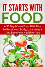 It Starts With Food - A 30 Day Whole Food Diet Plan To Reset Your Body, Lose Weight And Become A Healthier You ebook by The Total Evolution