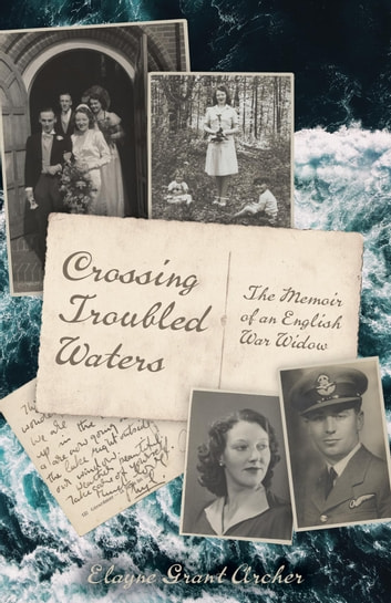 Crossing Troubled Waters - The Memoir of an English War Widow ebook by Elayne Grant Archer