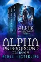 Alpha Underground Trilogy Ebook di Aimee Easterling