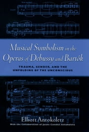Musical Symbolism in the Operas of Debussy and Bartok: Trauma, Gender, and the Unfolding of the Unconscious ebook by Elliott Antokoletz,Juana Canabal Antokoletz
