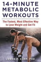 14-Minute Metabolic Workouts - The Fastest, Most Effective Way to Lose Weight and Get Fit eBook by Jason R. Karp