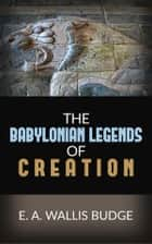 The Babylonian Legends Of Creation ebook by E.a. Wallis Budge