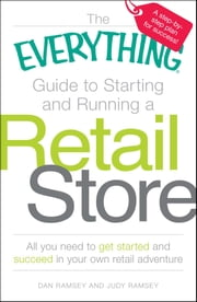 The Everything Guide to Starting and Running a Retail Store - All you need to get started and succeed in your own retail adventure ebook by Dan Ramsey, Judy Ramsey