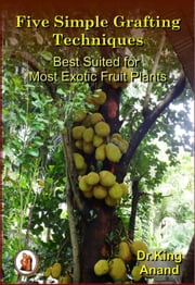 Five Simple Grafting Techniques Best Suited for Most Exotic Fruit Plants ebook by Dr.King
