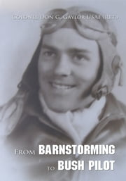 From Barnstorming to Bush Pilot ebook by Colonel Don G. Gaylor USAF (Ret.)