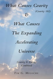 What Causes Gravity - & What Causes The Expanding Accelerating Universe ebook by Tim G. Meloche