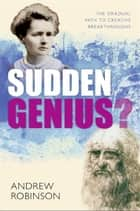 Sudden Genius? - The Gradual Path to Creative Breakthroughs ebook by Andrew Robinson