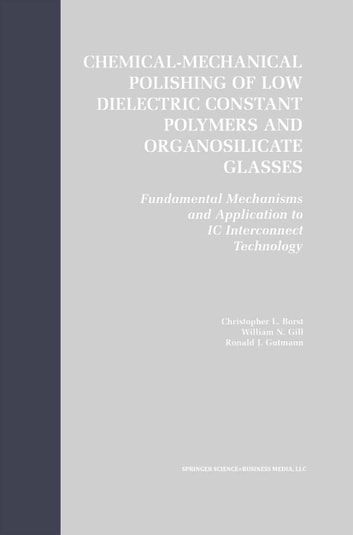 Chemical-Mechanical Polishing of Low Dielectric Constant Polymers and Organosilicate Glasses - Fundamental Mechanisms and Application to IC Interconnect Technology ebook by Christopher Lyle Borst,William N. Gill,Ronald J. Gutmann