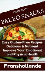 Paleo Snacks Easy Gluten-Free Recipes: Delicious & Nutrient Improve Your Emotional and Physical Health