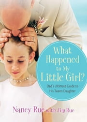 What Happened to My Little Girl? - Dad's Ultimate Guide to His Tween Daughter ebook by Nancy N. Rue,Jim Rue