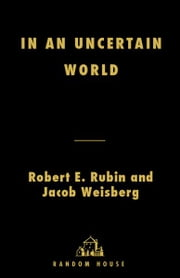 In an Uncertain World - Tough Choices from Wall Street to Washington ebook by Robert Rubin,Jacob Weisberg