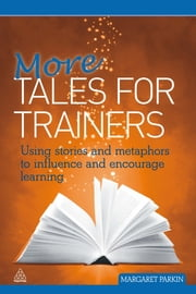 More Tales for Trainers - Using Stories and Metaphors to Influence and Encourage Learning ebook by Margaret Parkin
