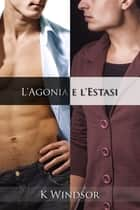L'Agonia e l'Estasi ebook by K Windsor