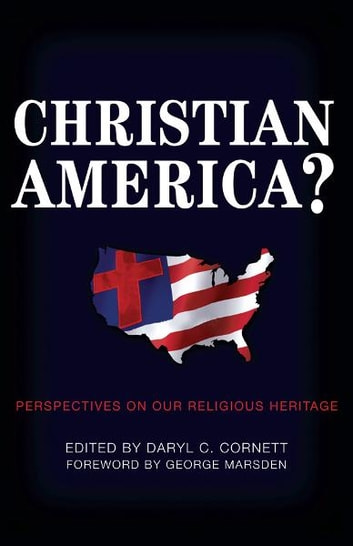 Christian America?: Perspectives on Our Religious Heritage ebook by Daryl C. Cornett,George Marsden,David Barton,Jonathan D. Sassi,William D. Henard
