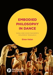 Embodied Philosophy in Dance - Gaga and Ohad Naharin's Movement Research ebook by Einav Katan-Schmid