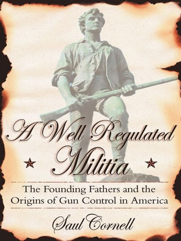 A Well-Regulated Militia : The Founding Fathers And The Origins Of Gun Control In America ebook by Saul Cornell