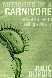Memories of a Carnivore - Adventures in Eating Ethically ebook by Julie Dupuis