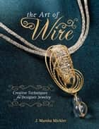 The Art of Wire - Creative Techniques for Designer Jewelry ebook by J. Marsha Michler